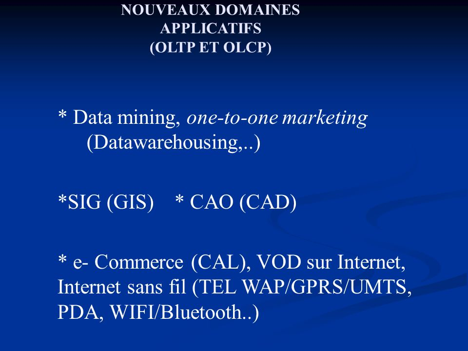 NOUVEAUX DOMAINES APPLICATIFS (OLTP ET OLCP) * Data mining, one-to-one marketing (Datawarehousing,..) *SIG (GIS) * CAO (CAD) * e- Commerce (CAL), VOD