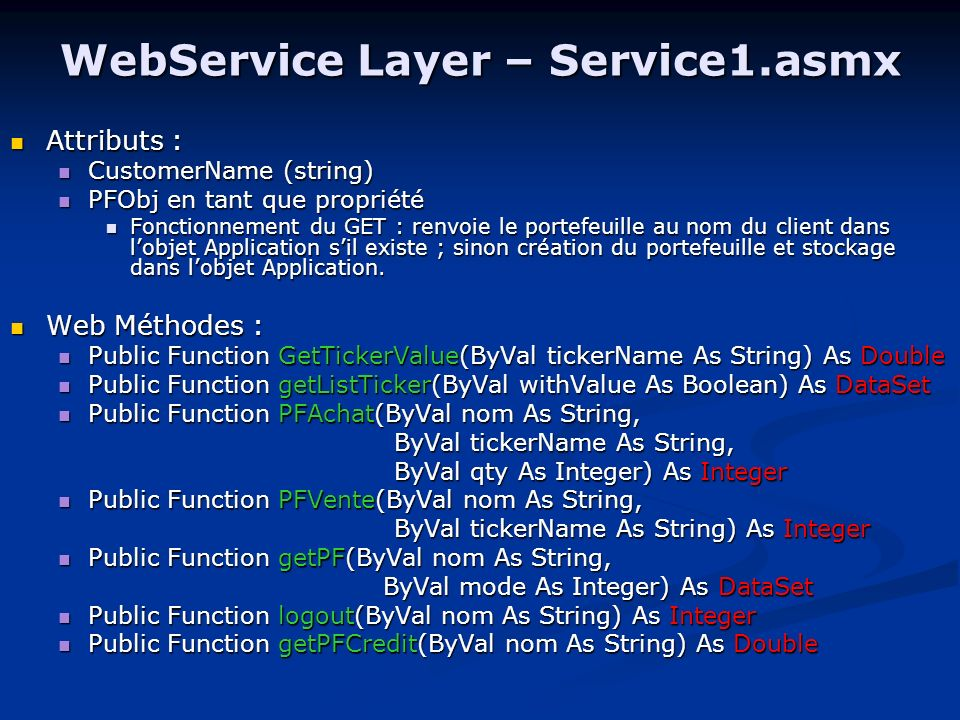 WebService Layer – configuration Web.config : Web.config : 3 paramètres personnalisés : 3 paramètres personnalisés : TimeInt (pour le thread de BankAccess en ms) TimeInt (pour le thread de BankAccess en ms) BankConnectionString (pour la connection SQL Server de BankAccess) BankConnectionString (pour la connection SQL Server de BankAccess) UrlWSF (lURL du service web financier) UrlWSF (lURL du service web financier) Global.asax : Global.asax : Initialisations dans lévènement application_start : Initialisations dans lévènement application_start : Init de FinanceAccess à partir de TimeInt et UrlWSF Init de FinanceAccess à partir de TimeInt et UrlWSF Récupération de BankConnectionString en variable globale de lappli (cette variable statique doit être crée dans un fichier MySettings.cs) Récupération de BankConnectionString en variable globale de lappli (cette variable statique doit être crée dans un fichier MySettings.cs)