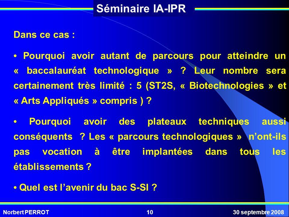 Norbert PERROT30 septembre 200810 Séminaire IA-IPR Dans ce cas : Pourquoi avoir autant de parcours pour atteindre un « baccalauréat technologique » ?