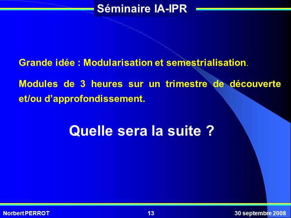 Norbert PERROT30 septembre 200813 Séminaire IA-IPR Grande idée : Modularisation et semestrialisation. Modules de 3 heures sur un trimestre de découver