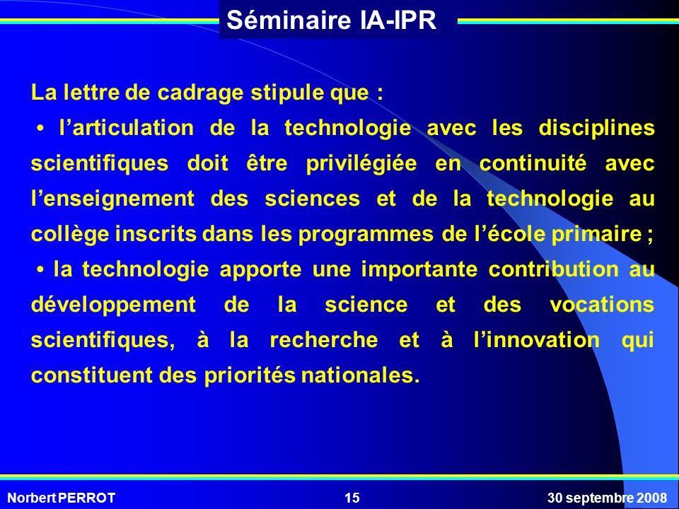 Norbert PERROT30 septembre 200815 Séminaire IA-IPR La lettre de cadrage stipule que : larticulation de la technologie avec les disciplines scientifiqu