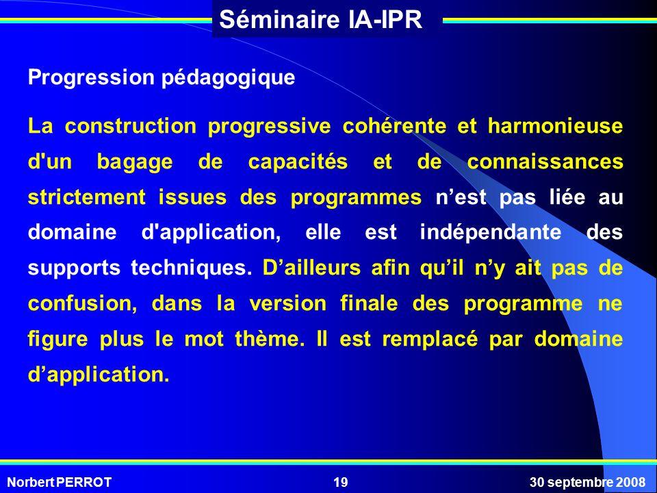 Norbert PERROT30 septembre 200819 Séminaire IA-IPR Progression pédagogique La construction progressive cohérente et harmonieuse d'un bagage de capacit