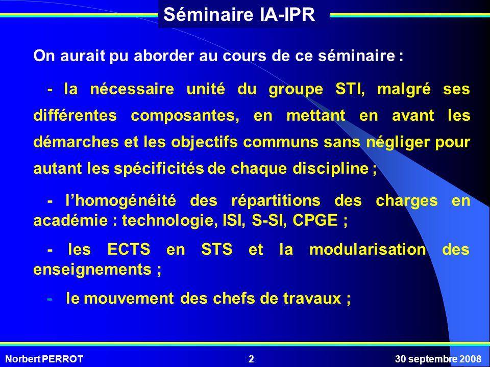 Norbert PERROT30 septembre 20082 Séminaire IA-IPR On aurait pu aborder au cours de ce séminaire : - la nécessaire unité du groupe STI, malgré ses diff