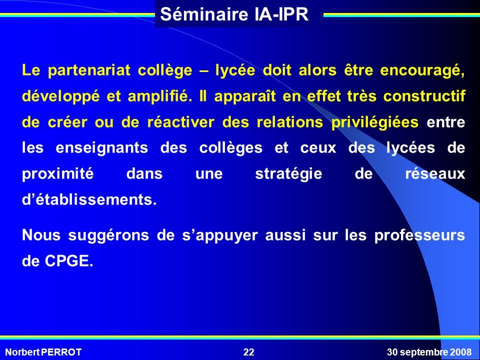 Norbert PERROT30 septembre 200822 Séminaire IA-IPR Le partenariat collège – lycée doit alors être encouragé, développé et amplifié. Il apparaît en eff