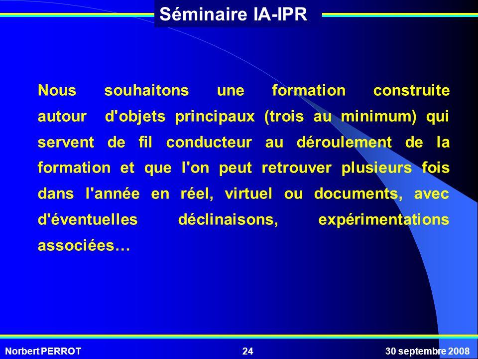 Norbert PERROT30 septembre 200824 Séminaire IA-IPR Nous souhaitons une formation construite autour d'objets principaux (trois au minimum) qui servent