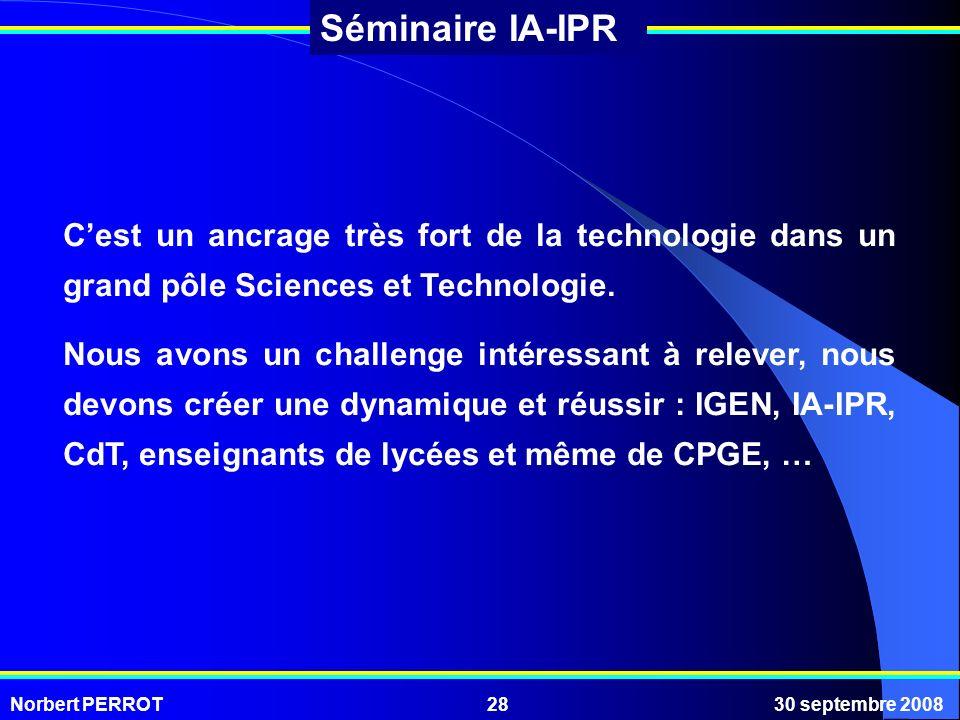 Norbert PERROT30 septembre 200828 Séminaire IA-IPR Cest un ancrage très fort de la technologie dans un grand pôle Sciences et Technologie. Nous avons