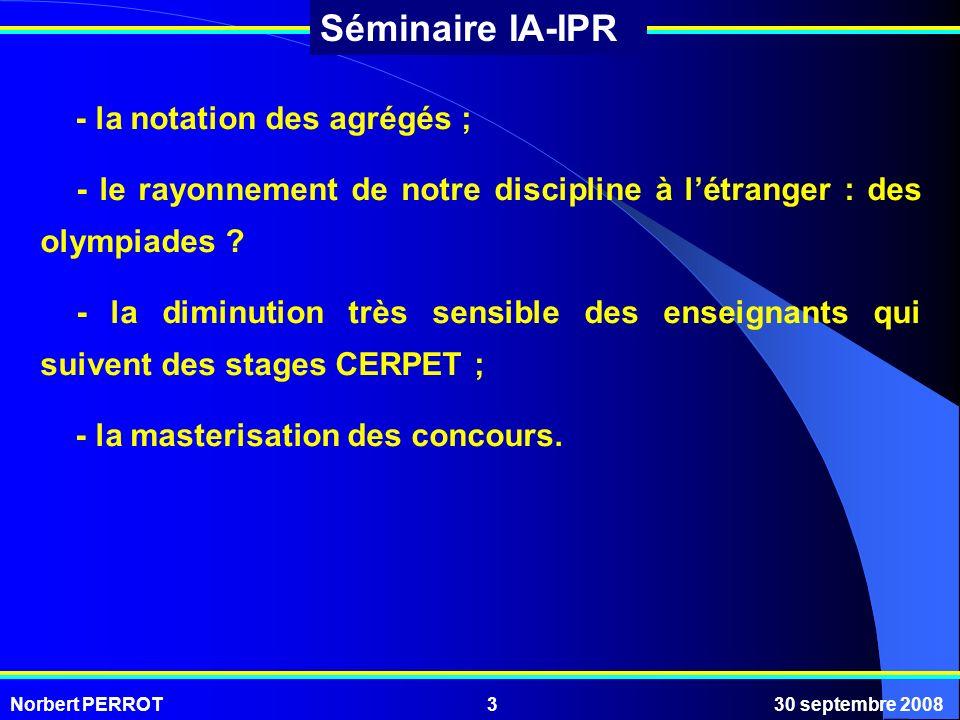 Norbert PERROT30 septembre 20083 Séminaire IA-IPR - la notation des agrégés ; - le rayonnement de notre discipline à létranger : des olympiades ? - la