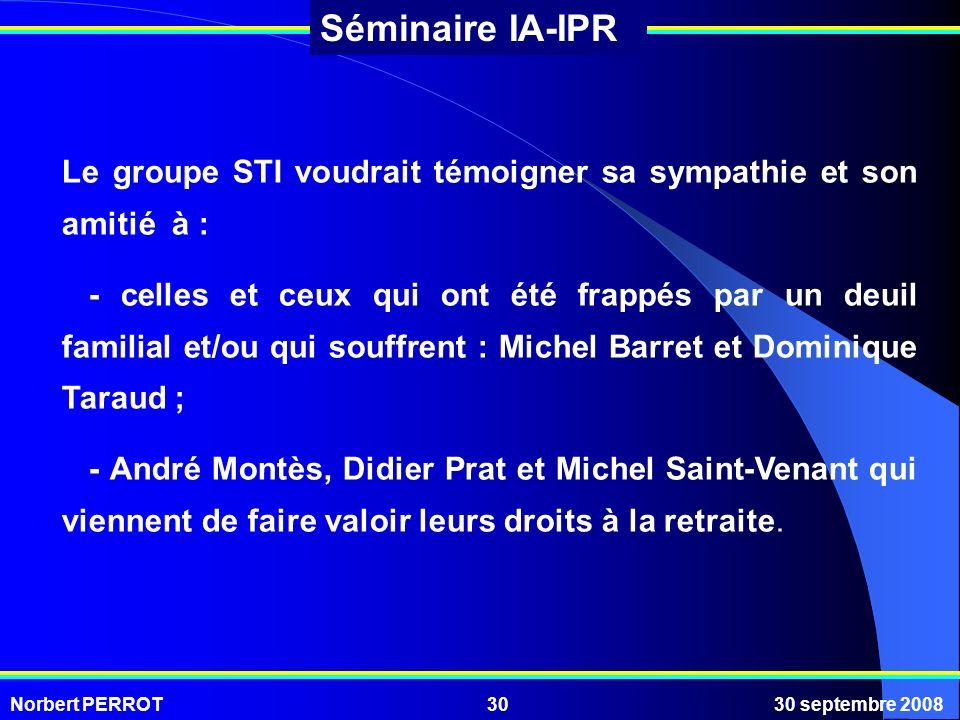 Norbert PERROT30 septembre 200830 Séminaire IA-IPR Le groupe STI voudrait témoigner sa sympathie et son amitié à : - celles et ceux qui ont été frappé