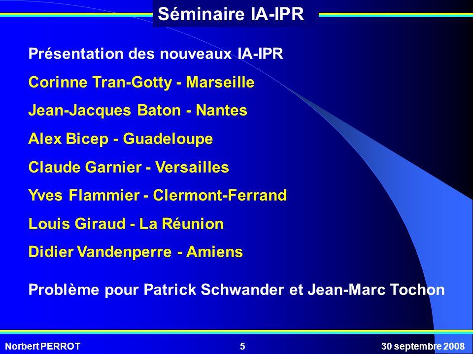 Norbert PERROT30 septembre 20085 Séminaire IA-IPR Présentation des nouveaux IA-IPR Corinne Tran-Gotty - Marseille Jean-Jacques Baton - Nantes Alex Bic
