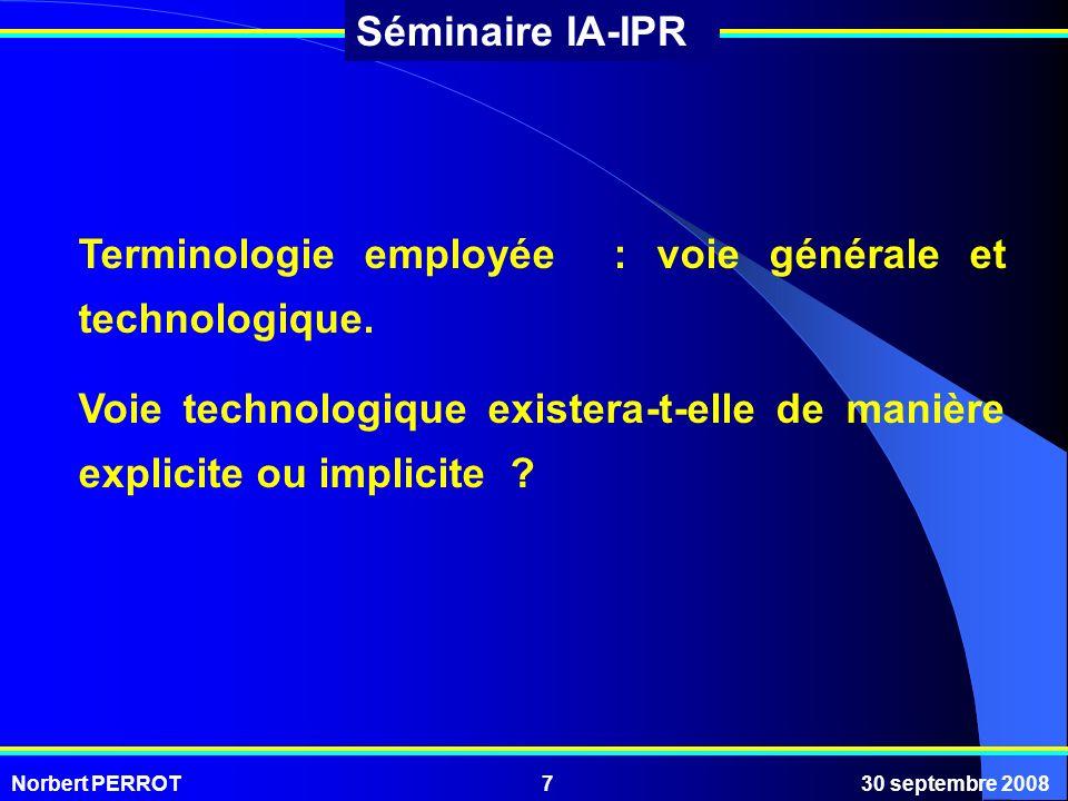 Norbert PERROT30 septembre 20087 Séminaire IA-IPR Terminologie employée : voie générale et technologique. Voie technologique existera-t-elle de manièr