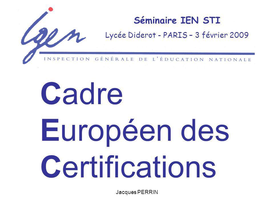 Jacques PERRIN Séminaire IEN STI Lycée Diderot - PARIS – 3 février 2009 Cadre Européen des Certifications