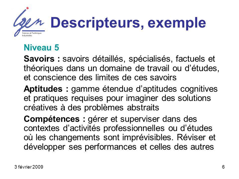 3 février 20096 Descripteurs, exemple Niveau 5 Savoirs : savoirs détaillés, spécialisés, factuels et théoriques dans un domaine de travail ou détudes,