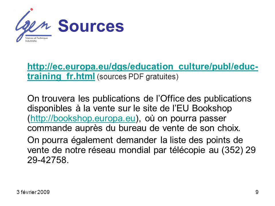 3 février 20099 Sources http://ec.europa.eu/dgs/education_culture/publ/educ- training_fr.htmlhttp://ec.europa.eu/dgs/education_culture/publ/educ- training_fr.html (sources PDF gratuites) On trouvera les publications de lOffice des publications disponibles à la vente sur le site de lEU Bookshop (http://bookshop.europa.eu), où on pourra passer commande auprès du bureau de vente de son choix.http://bookshop.europa.eu On pourra également demander la liste des points de vente de notre réseau mondial par télécopie au (352) 29 29-42758.