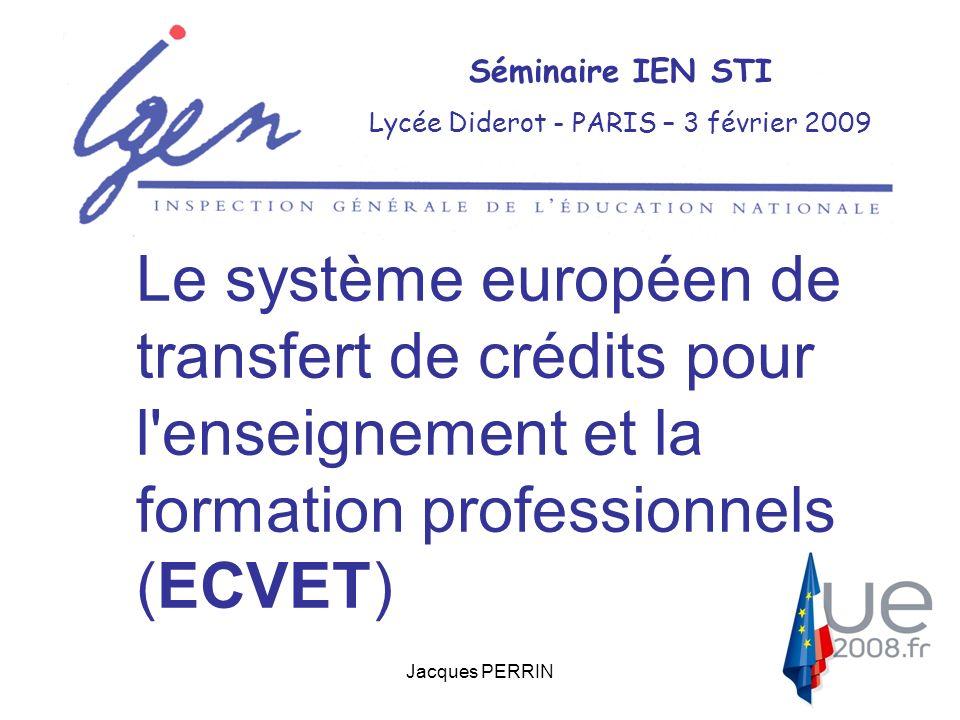 Jacques PERRIN Séminaire IEN STI Lycée Diderot - PARIS – 3 février 2009 Le système européen de transfert de crédits pour l enseignement et la formation professionnels (ECVET)