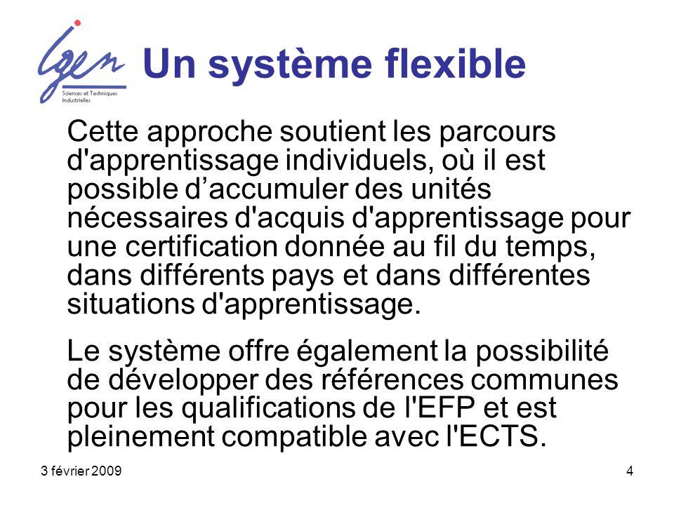 3 février 20094 Un système flexible Cette approche soutient les parcours d apprentissage individuels, où il est possible daccumuler des unités nécessaires d acquis d apprentissage pour une certification donnée au fil du temps, dans différents pays et dans différentes situations d apprentissage.