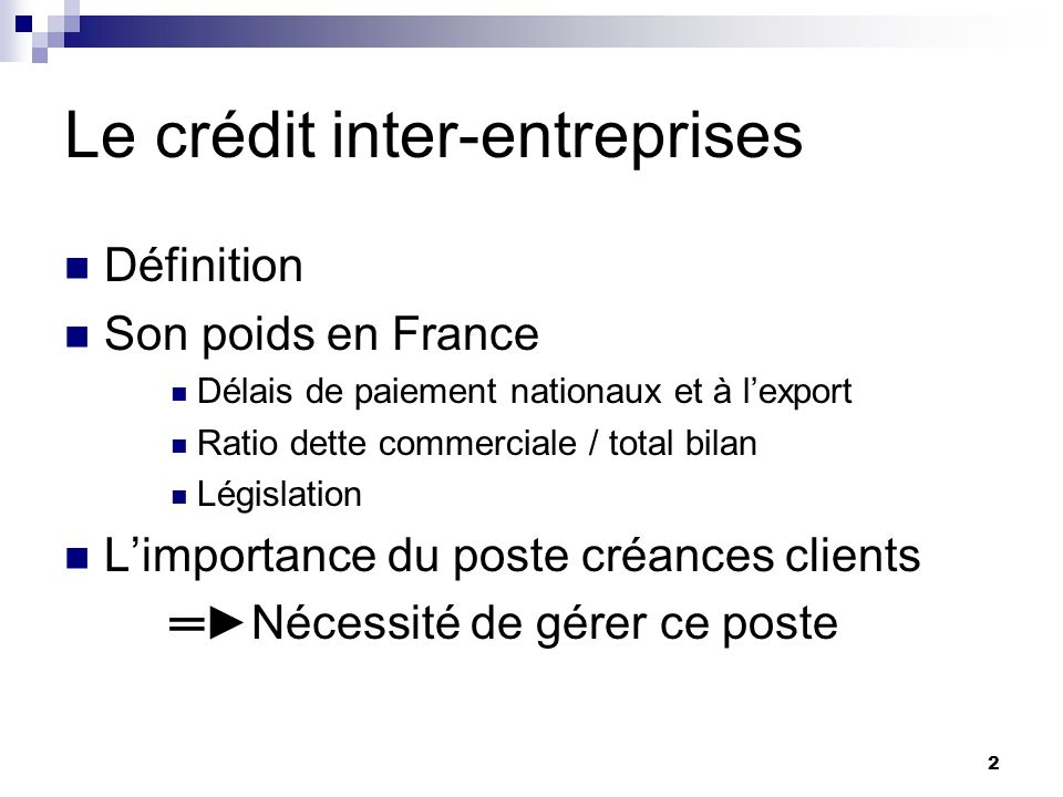 2 Le crédit inter-entreprises Définition Son poids en France Délais de paiement nationaux et à lexport Ratio dette commerciale / total bilan Législati