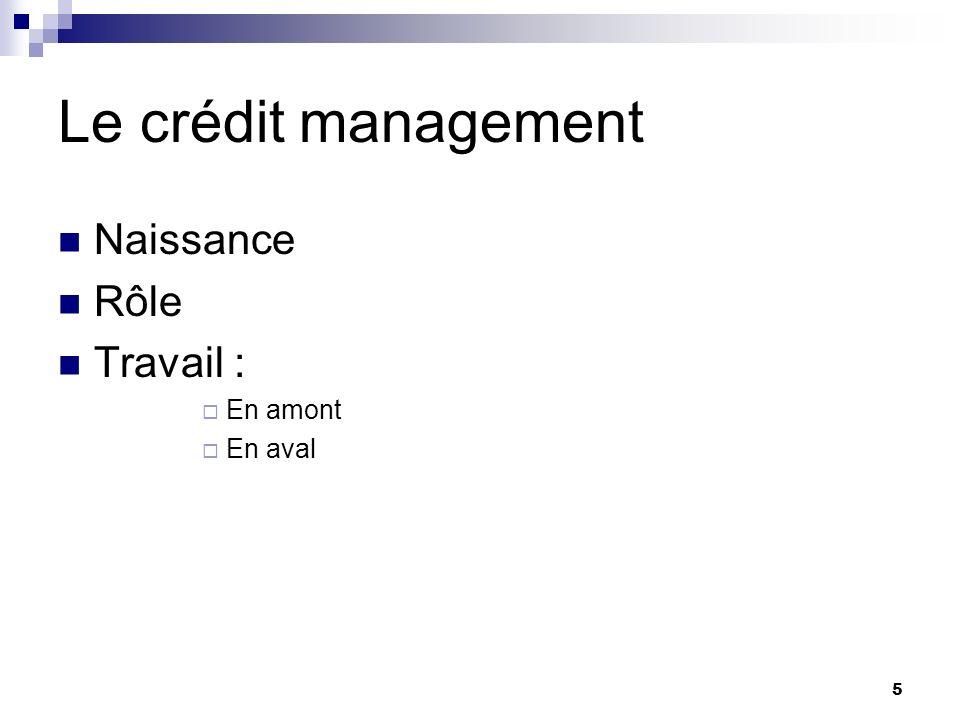 5 Le crédit management Naissance Rôle Travail : En amont En aval
