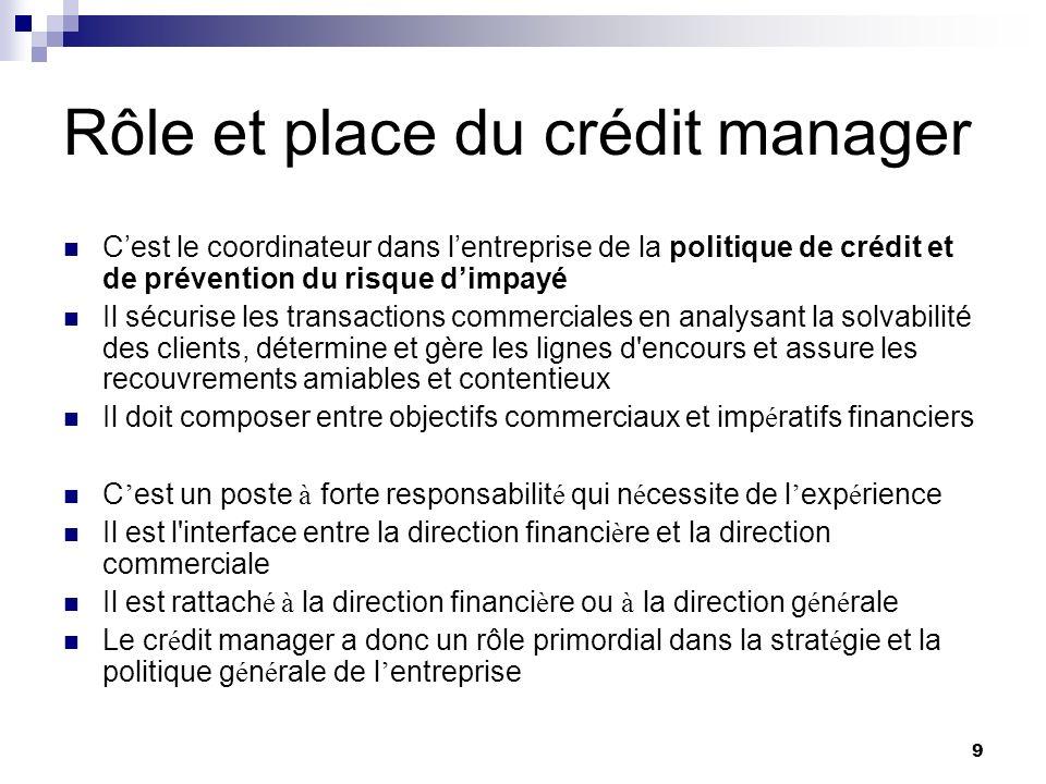 9 Rôle et place du crédit manager Cest le coordinateur dans lentreprise de la politique de crédit et de prévention du risque dimpayé Il sécurise les t