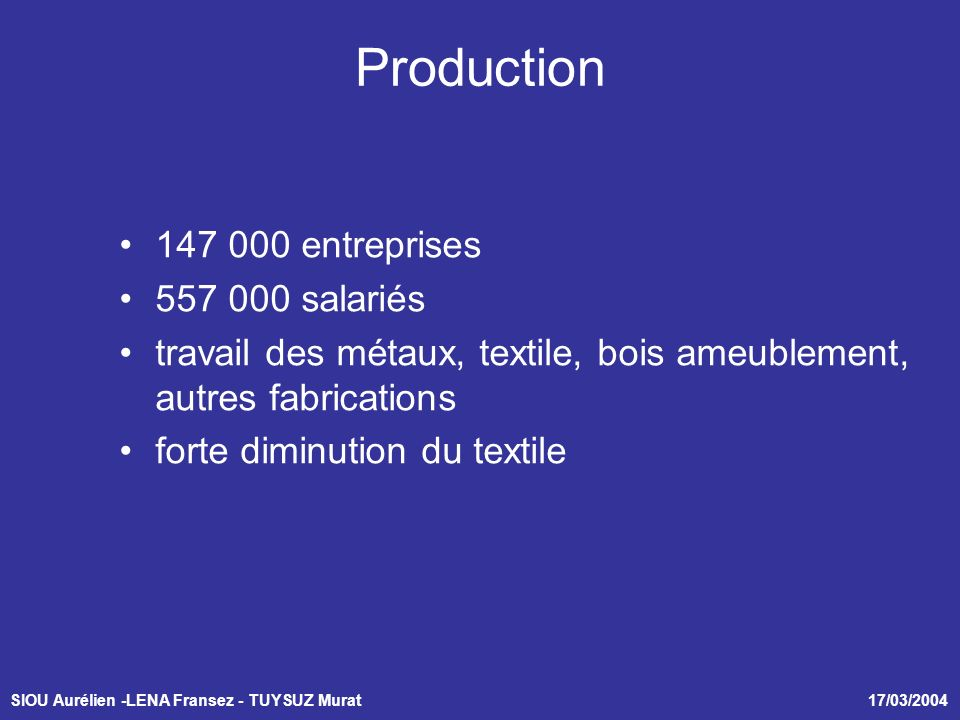 SIOU Aurélien -LENA Fransez - TUYSUZ Murat 17/03/2004 Production 147 000 entreprises 557 000 salariés travail des métaux, textile, bois ameublement, autres fabrications forte diminution du textile