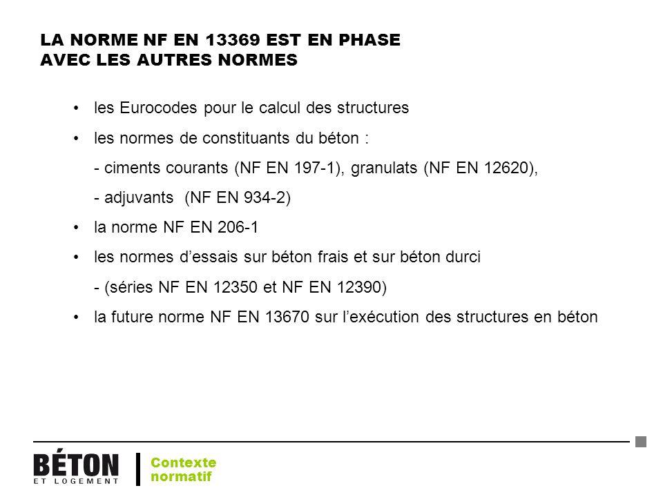 LA NORME NF EN 13369 EST EN PHASE AVEC LES AUTRES NORMES les Eurocodes pour le calcul des structures les normes de constituants du béton : - ciments c