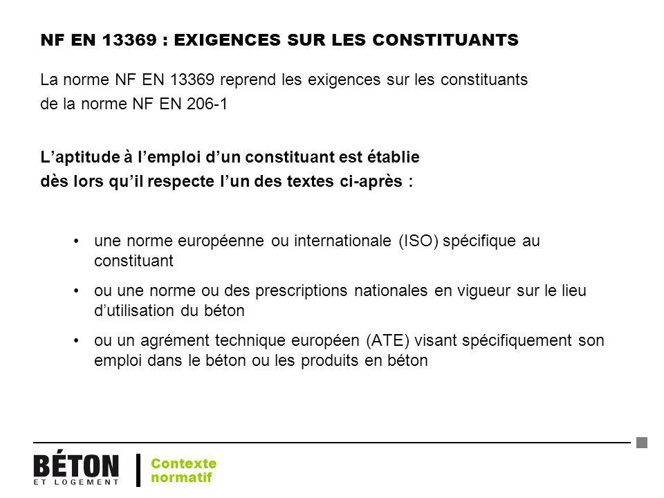 NF EN 13369 : EXIGENCES SUR LES CONSTITUANTS La norme NF EN 13369 reprend les exigences sur les constituants de la norme NF EN 206-1 Laptitude à lempl