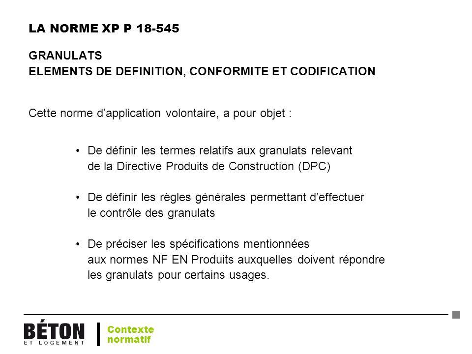 LA NORME XP P 18-545 GRANULATS ELEMENTS DE DEFINITION, CONFORMITE ET CODIFICATION Cette norme dapplication volontaire, a pour objet : De définir les t