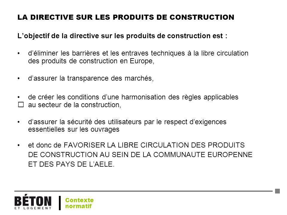 LA DIRECTIVE SUR LES PRODUITS DE CONSTRUCTION Lobjectif de la directive sur les produits de construction est : déliminer les barrières et les entraves