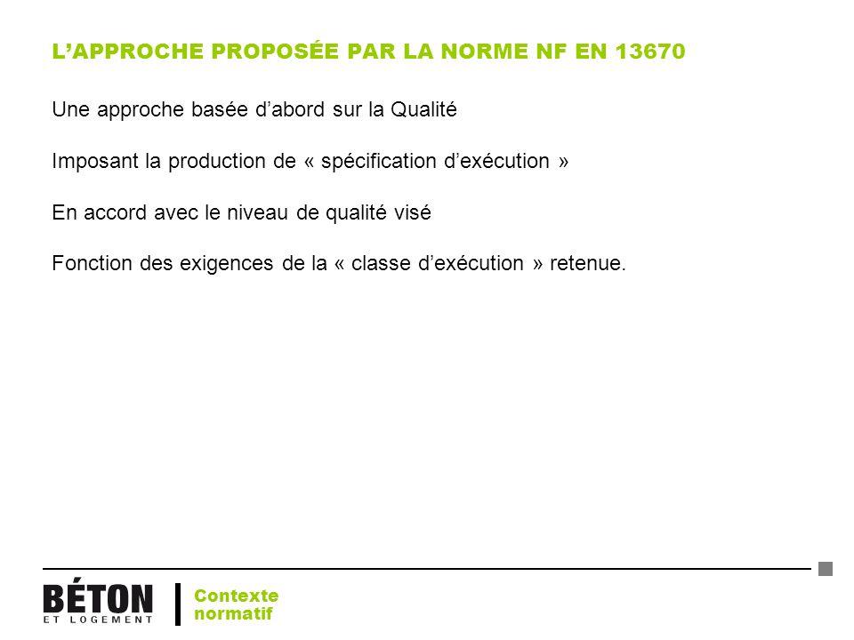 LAPPROCHE PROPOSÉE PAR LA NORME NF EN 13670 Une approche basée dabord sur la Qualité Imposant la production de « spécification dexécution » En accord