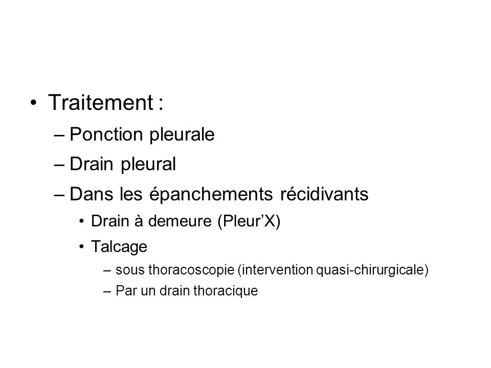 Traitement : –Ponction pleurale –Drain pleural –Dans les épanchements récidivants Drain à demeure (PleurX) Talcage –sous thoracoscopie (intervention q