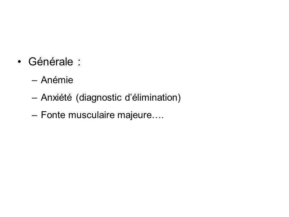 Générale : –Anémie –Anxiété (diagnostic délimination) –Fonte musculaire majeure….