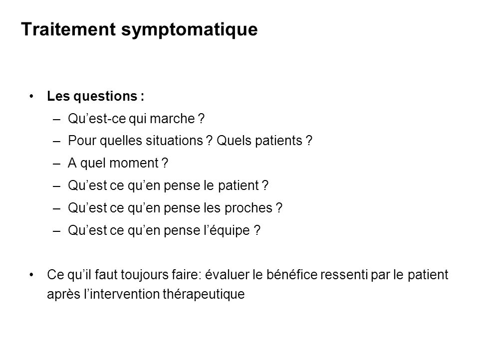 Traitement symptomatique Les questions : –Quest-ce qui marche ? –Pour quelles situations ? Quels patients ? –A quel moment ? –Quest ce quen pense le p