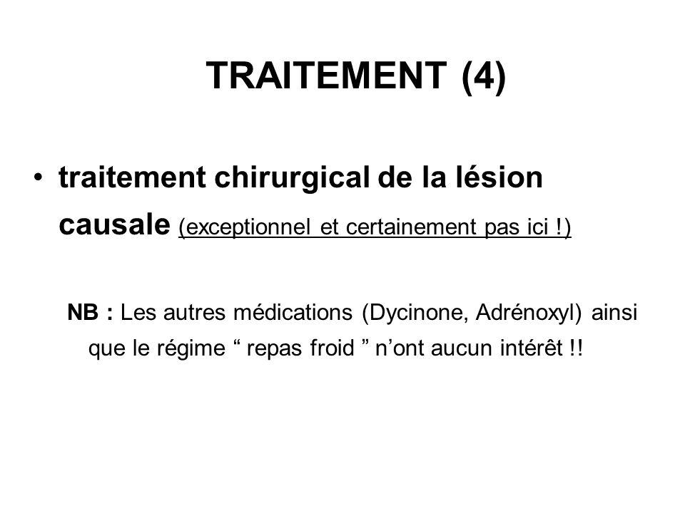 TRAITEMENT (4) traitement chirurgical de la lésion causale (exceptionnel et certainement pas ici !) NB : Les autres médications (Dycinone, Adrénoxyl)