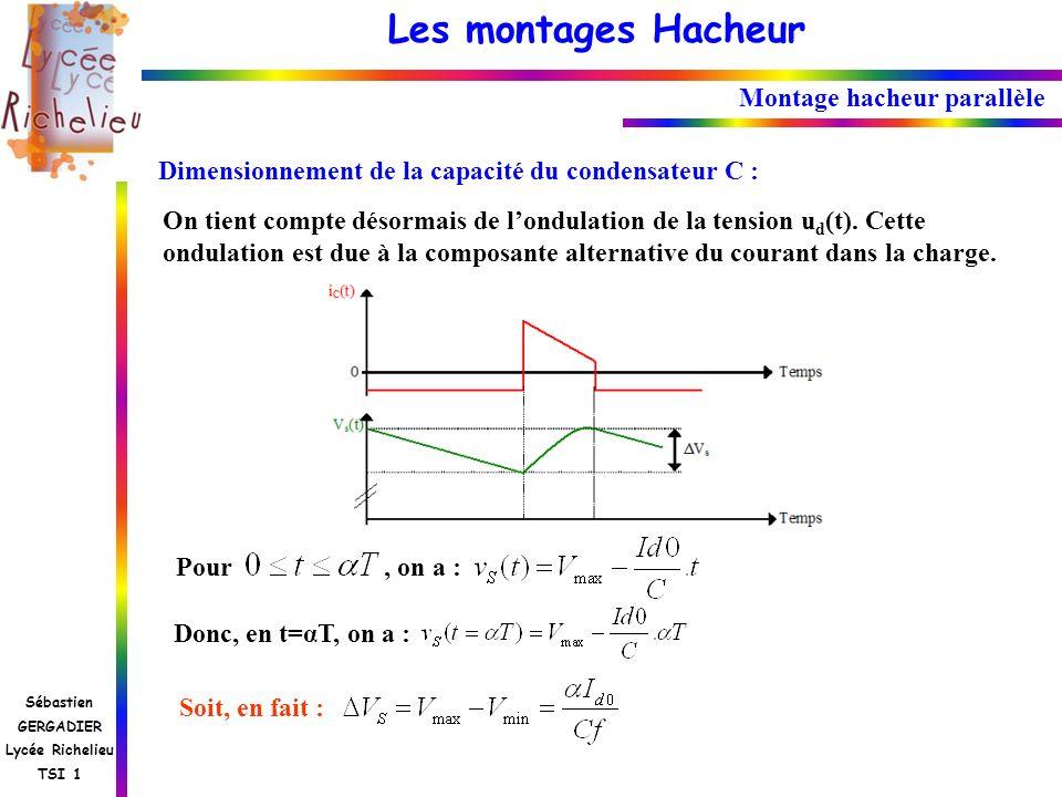 Les montages Hacheur Sébastien GERGADIER Lycée Richelieu TSI 1 Montage hacheur parallèle Dimensionnement de la capacité du condensateur C : On tient c