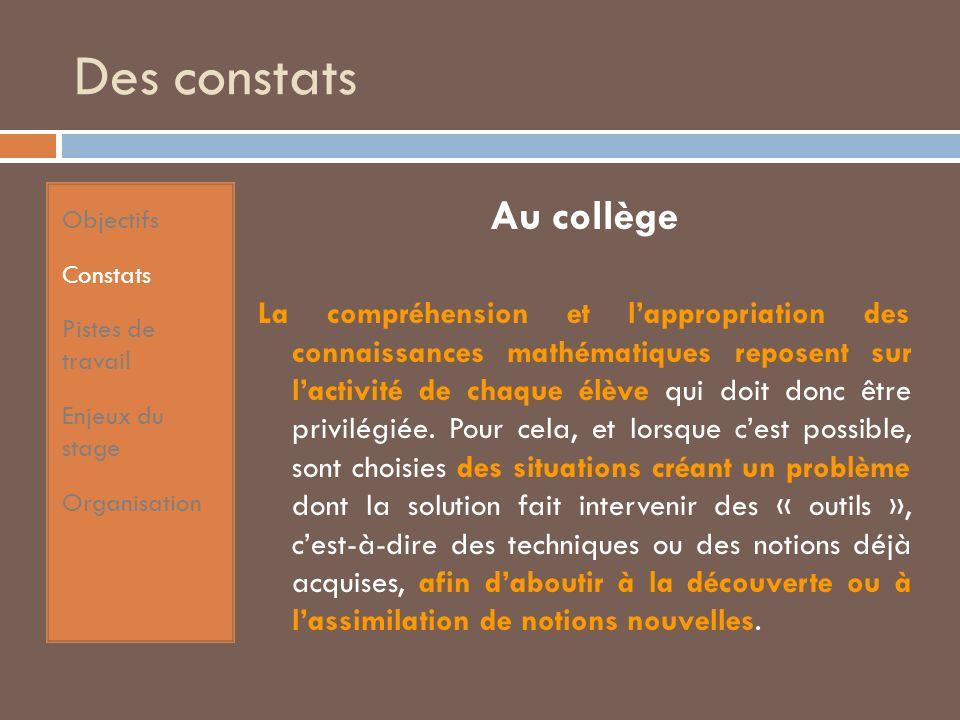 Des constats Au collège La compréhension et lappropriation des connaissances mathématiques reposent sur lactivité de chaque élève qui doit donc être privilégiée.