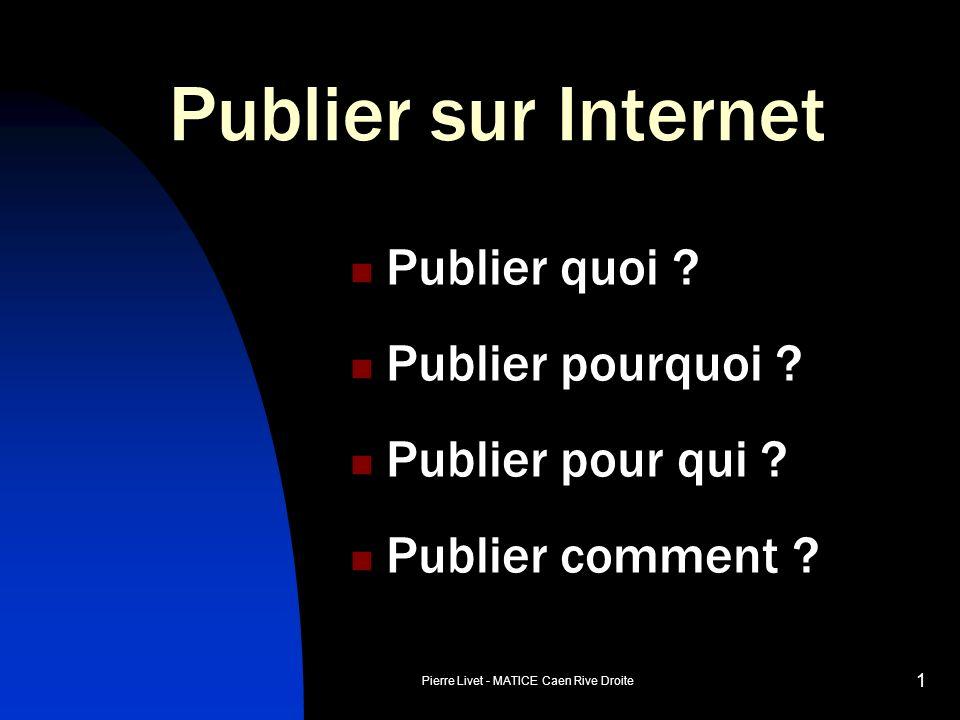Pierre Livet - MATICE Caen Rive Droite 1 Publier sur Internet Publier quoi ? Publier pourquoi ? Publier pour qui ? Publier comment ?