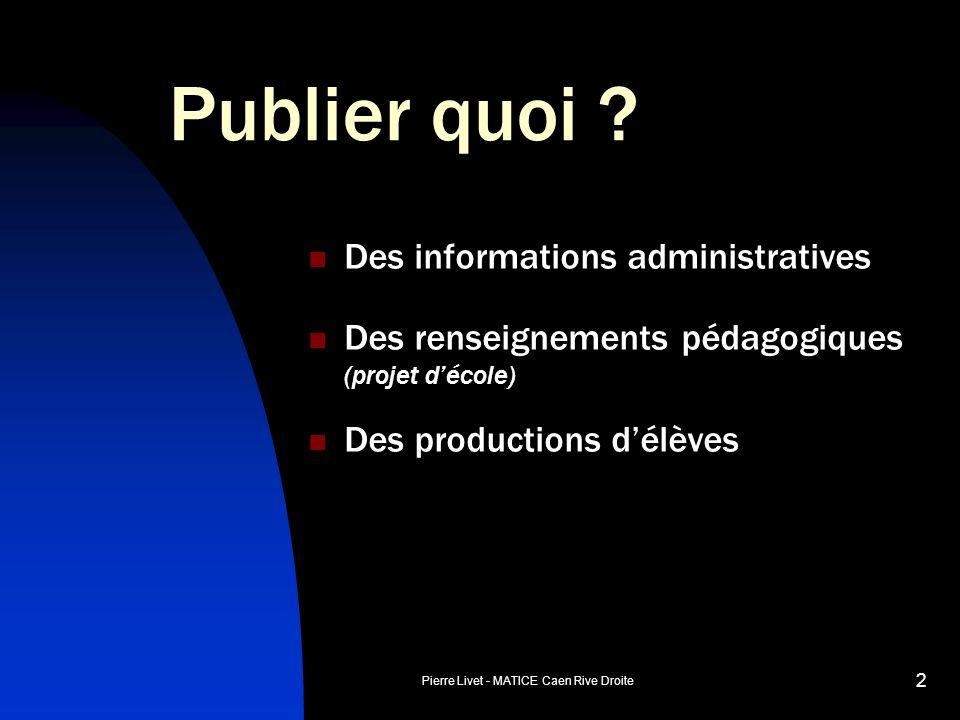 Pierre Livet - MATICE Caen Rive Droite 2 Publier quoi ? Des informations administratives Des renseignements pédagogiques (projet décole) Des productio