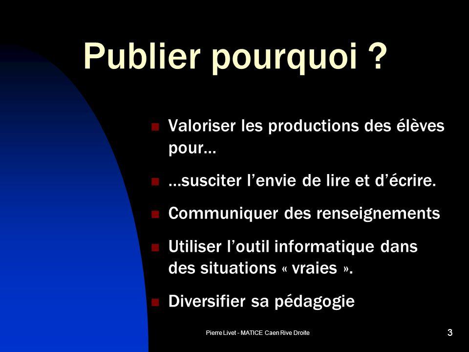 Pierre Livet - MATICE Caen Rive Droite 3 Publier pourquoi ? Valoriser les productions des élèves pour... …susciter lenvie de lire et décrire. Communiq