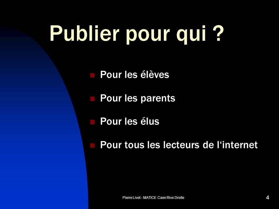 Pierre Livet - MATICE Caen Rive Droite 4 Publier pour qui ? Pour les élèves Pour les parents Pour les élus Pour tous les lecteurs de linternet