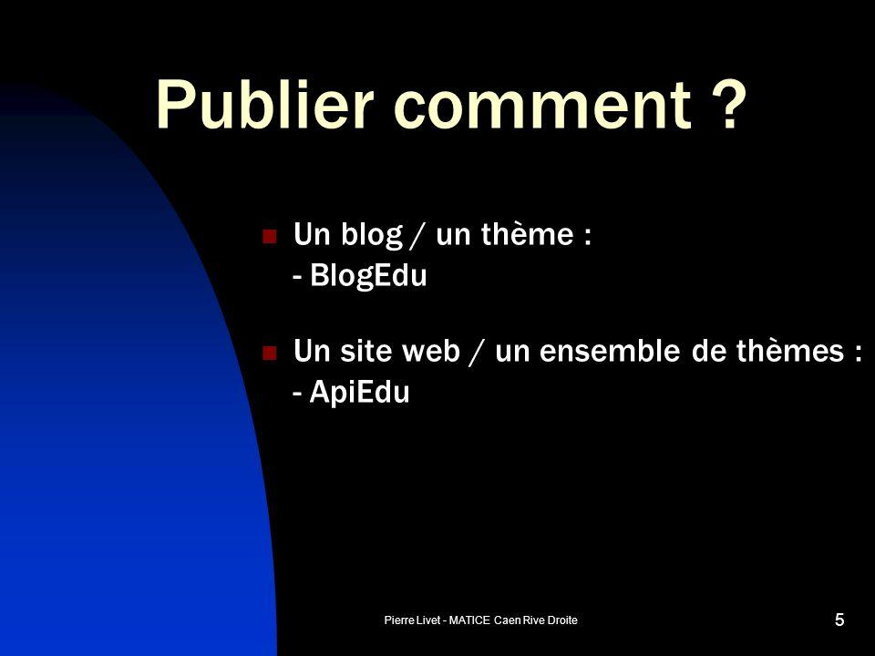 Pierre Livet - MATICE Caen Rive Droite 5 Publier comment ? Un blog / un thème : - BlogEdu Un site web / un ensemble de thèmes : - ApiEdu