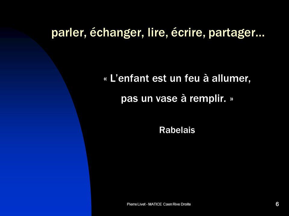 Pierre Livet - MATICE Caen Rive Droite 6 parler, échanger, lire, écrire, partager… « Lenfant est un feu à allumer, pas un vase à remplir. » Rabelais