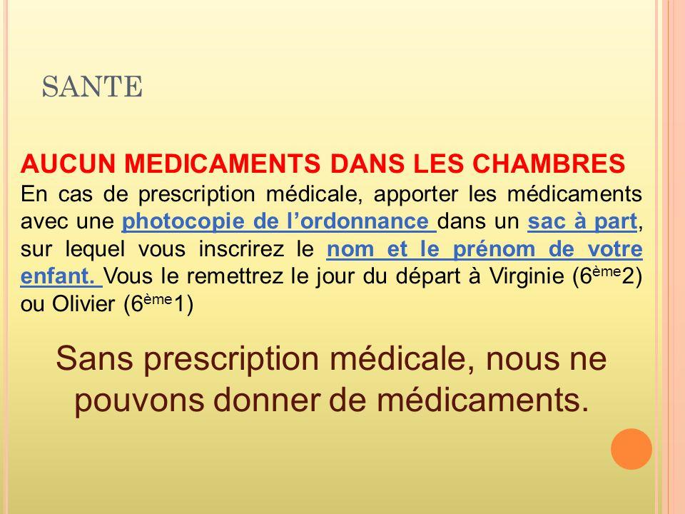 SANTE AUCUN MEDICAMENTS DANS LES CHAMBRES En cas de prescription médicale, apporter les médicaments avec une photocopie de lordonnance dans un sac à part, sur lequel vous inscrirez le nom et le prénom de votre enfant.