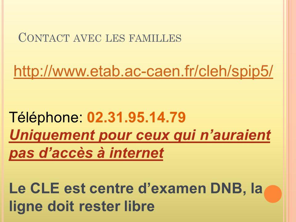 C ONTACT AVEC LES FAMILLES http://www.etab.ac-caen.fr/cleh/spip5/ Téléphone: 02.31.95.14.79 Uniquement pour ceux qui nauraient pas daccès à internet Le CLE est centre dexamen DNB, la ligne doit rester libre