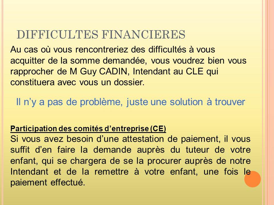 DIFFICULTES FINANCIERES Au cas où vous rencontreriez des difficultés à vous acquitter de la somme demandée, vous voudrez bien vous rapprocher de M Guy CADIN, Intendant au CLE qui constituera avec vous un dossier.