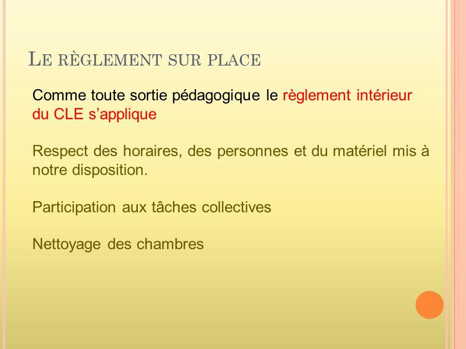 L E RÈGLEMENT SUR PLACE Comme toute sortie pédagogique le règlement intérieur du CLE sapplique Respect des horaires, des personnes et du matériel mis à notre disposition.