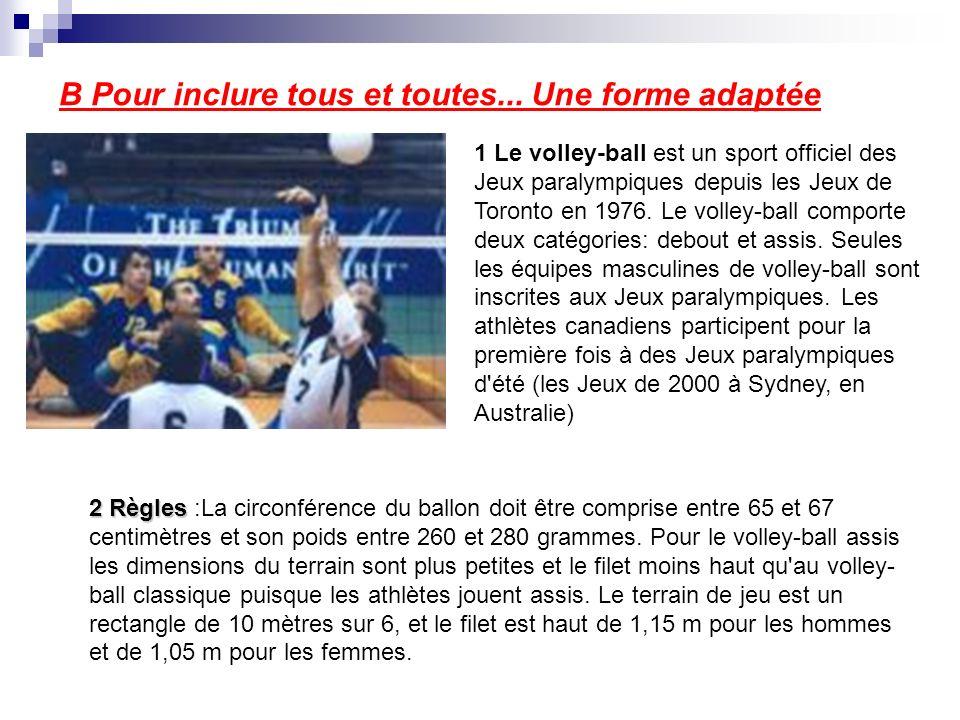 B Pour inclure tous et toutes... Une forme adaptée 1 Le volley-ball est un sport officiel des Jeux paralympiques depuis les Jeux de Toronto en 1976. L