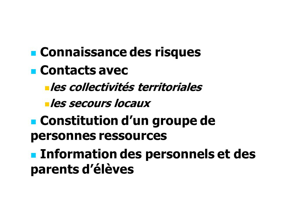 Connaissance des risques Contacts avec les collectivités territoriales les secours locaux Constitution dun groupe de personnes ressources Information des personnels et des parents délèves