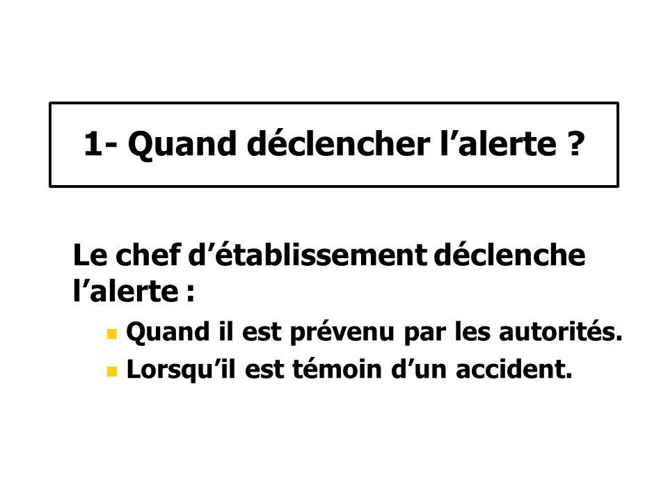 Le chef détablissement déclenche lalerte : Quand il est prévenu par les autorités. Lorsquil est témoin dun accident. 1- Quand déclencher lalerte ?