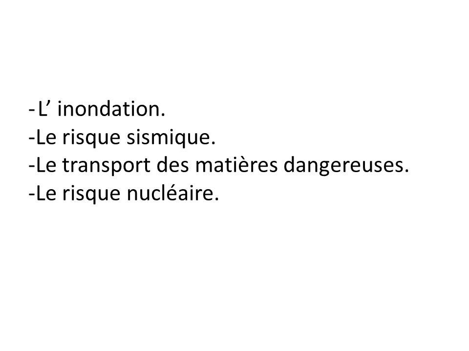 - L inondation. -Le risque sismique. -Le transport des matières dangereuses. -Le risque nucléaire.