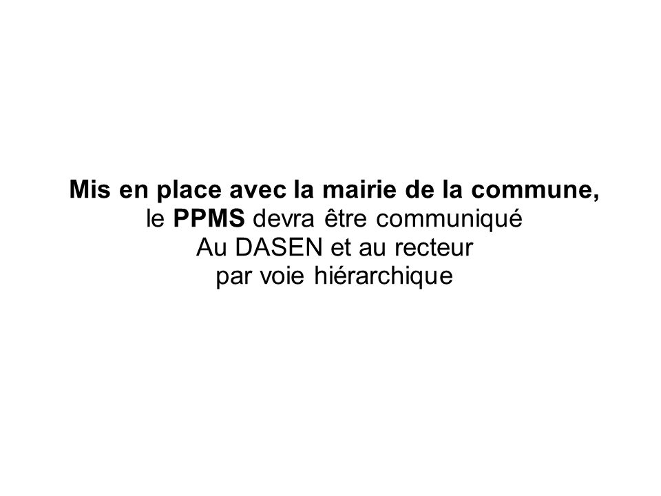 Mis en place avec la mairie de la commune, le PPMS devra être communiqué Au DASEN et au recteur par voie hiérarchique