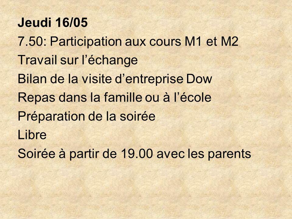 Jeudi 16/05 7.50: Participation aux cours M1 et M2 Travail sur léchange Bilan de la visite dentreprise Dow Repas dans la famille ou à lécole Préparation de la soirée Libre Soirée à partir de 19.00 avec les parents